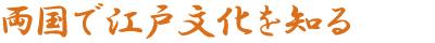 両国で江戸文化を知る
